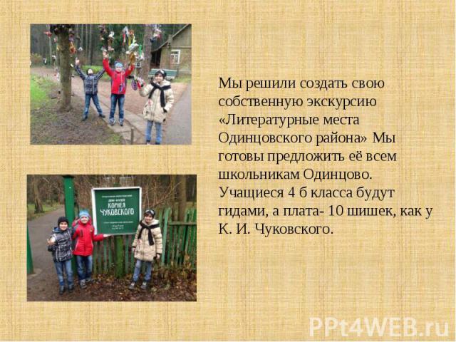Мы решили создать свою собственную экскурсию «Литературные места Одинцовского района» Мы готовы предложить её всем школьникам Одинцово. Учащиеся 4 б класса будут гидами, а плата- 10 шишек, как у К. И. Чуковского.