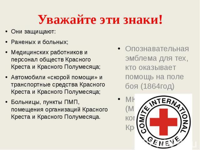 Уважайте эти знаки! Они защищают:Раненых и больных;Медицинских работников и персонал обществ Красного Креста и Красного Полумесяца;Автомобили «скорой помощи» и транспортные средства Красного Креста и Красного Полумесяца;Больницы, пункты ПМП, помещен…