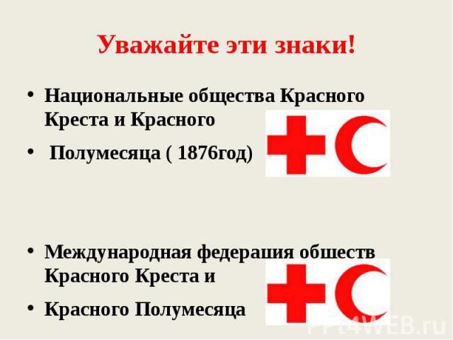 Уважайте эти знаки! Национальные общества Красного Креста и Красного Полумесяца ( 1876год)Международная федерация обществ Красного Креста и Красного Полумесяца