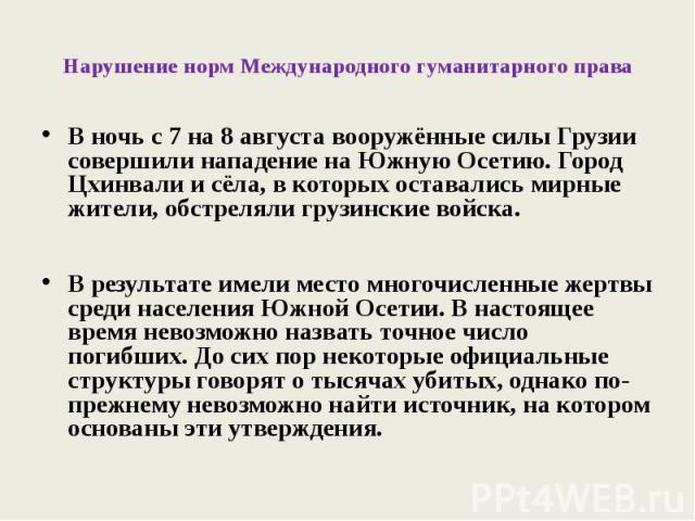 Нарушение норм Международного гуманитарного права В ночь с 7 на 8 августа вооружённые силы Грузии совершили нападение на Южную Осетию. Город Цхинвали и сёла, в которых оставались мирные жители, обстреляли грузинские войска.В результате имели место м…