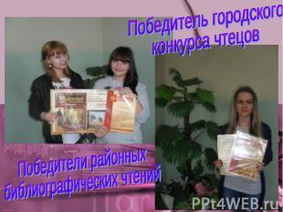 Победитель городскогоконкурса чтецовПобедители районных библиографических чтений