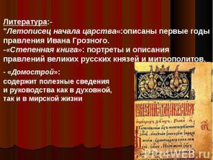 """Литература:-""""Летописец начала царства«:описаны первые годы правления Ивана Грозн"""