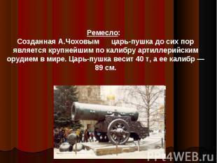 Ремесло: Созданная А.Чоховым царь-пушка до сих пор является крупнейшим по калибр