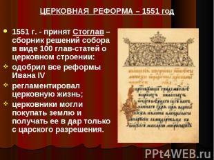 ЦЕРКОВНАЯ РЕФОРМА – 1551 год 1551 г. - принят Стоглав – сборник решений собора в