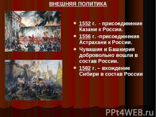 ВНЕШНЯЯ ПОЛИТИКА 1552 г. - присоединение Казани к России.1556 г. -присоединение