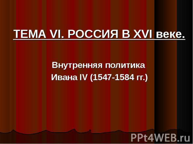 ТЕМА VI. РОССИЯ В XVI веке. Внутренняя политика Ивана IV (1547-1584 гг.)