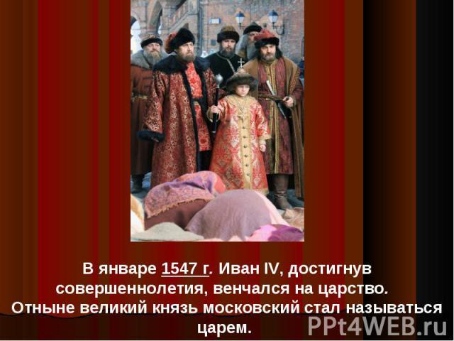 В январе 1547 г. Иван IV, достигнув совершеннолетия, венчался на царство. Отныне великий князь московский стал называться царем.