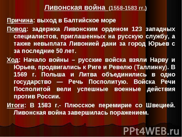 Ливонская война (1558-1583 гг.) Причина: выход в Балтийское море Повод: задержка Ливонским орденом 123 западных специалистов, приглашенных на русскую службу, а также невыплата Ливонией дани за город Юрьев с за последние 50 лет.Ход: Начало войны – ру…