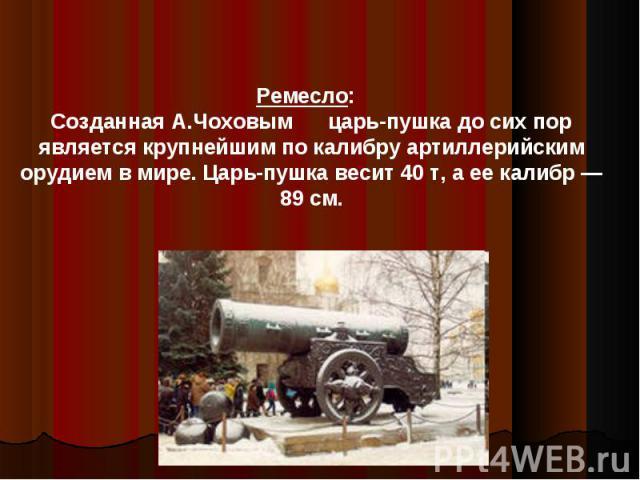 Ремесло: Созданная А.Чоховым царь-пушка до сих пор является крупнейшим по калибру артиллерийским орудием в мире. Царь-пушка весит 40 т, а ее калибр — 89 см.