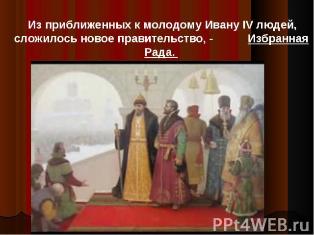 Из приближенных к молодому Ивану IV людей, сложилось новое правительство, - Избранная Рада.