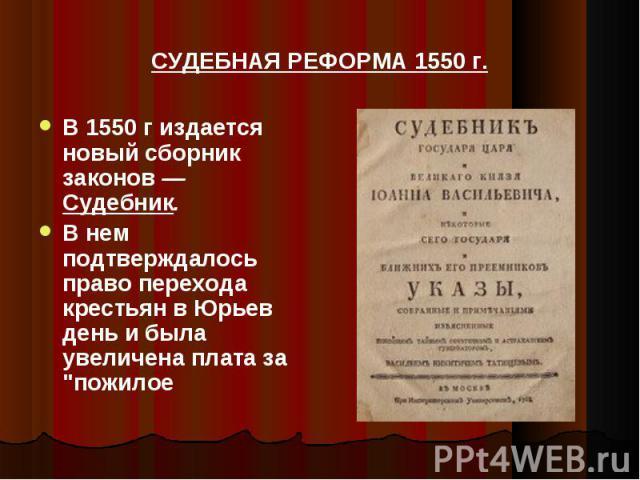 СУДЕБНАЯ РЕФОРМА 1550 г. В 1550 г издается новый сборник законов — Судебник. В нем подтверждалось право перехода крестьян в Юрьев день и была увеличена плата за