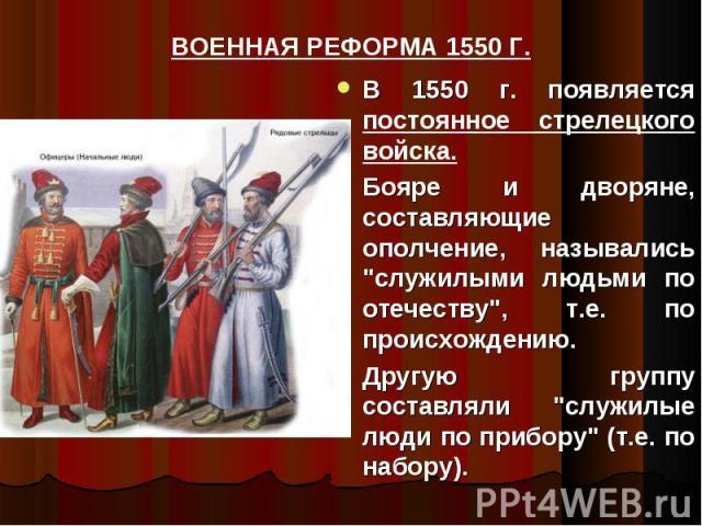 ВОЕННАЯ РЕФОРМА 1550 Г. В 1550 г. появляется постоянное стрелецкого войска.Бояре и дворяне, составляющие ополчение, назывались