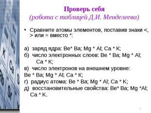 Проверь себя(работа с таблицей Д.И. Менделеева) Сравните атомы элементов, постав