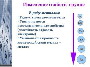 Изменение свойств группе В ряду металлов: Радиус атома увеличивается Увеличивают