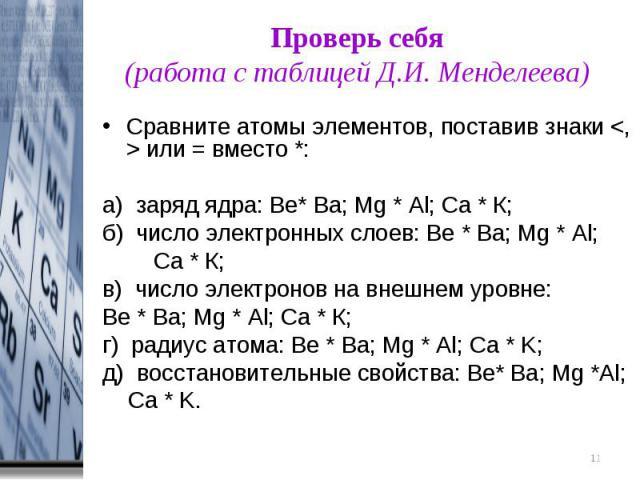 Проверь себя(работа с таблицей Д.И. Менделеева) Сравните атомы элементов, поставив знаки или = вместо *:а) заряд ядра: Be* Ba; Мg * Al; Ca * К;б) число электронных слоев: Be * Ba; Мg * Al; Ca * К;в) число электронов на внешнем уровне: Be * Ba; Мg * …