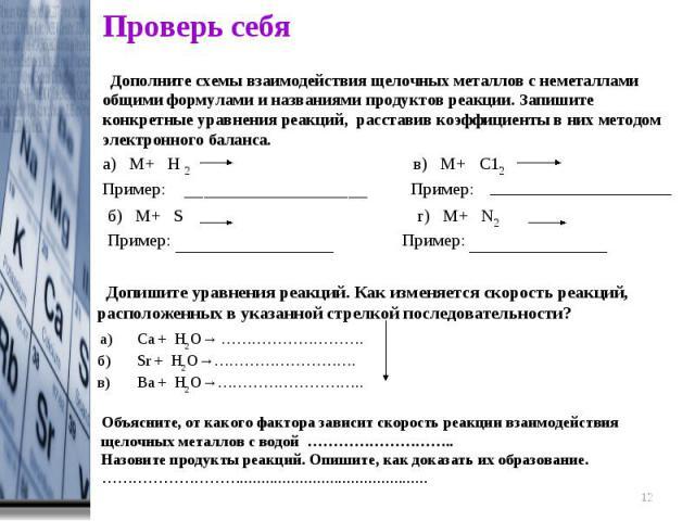 Проверь себя Дополните схемы взаимодействия щелочных металлов с неметаллами общими формулами и названиями продуктов реакции. Запишите конкретные уравнения реакций, расставив коэффициенты в них методом электронного баланса. Допишите уравнения реакций…