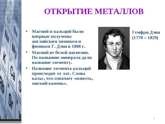 ОТКРЫТИЕ МЕТАЛЛОВ Магний и кальций были впервые получены английским химиком и физиком Г. Дэви в 1808 г. Магний из белой магнезии. По названию минерала дали название элементу. Название элемента кальций происходит от лат. Слова кальс, что означает «из…