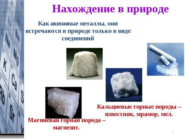 Нахождение в природе Как активные металлы, они встречаются в природе только в виде соединенийМагниевая горная порода – магнезит.Кальциевые горные породы – известняк, мрамор, мел.