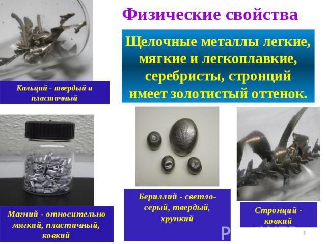 Физические свойства Щелочные металлы легкие, мягкие и легкоплавкие, серебристы, стронций имеет золотистый оттенок.Кальций - твердый и пластичныйМагний - относительно мягкий, пластичный, ковкийБериллий - светло-серый, твердый, хрупкийСтронций - ковкий