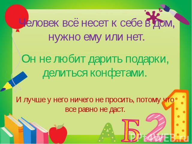 Человек всё несет к себе в дом, нужно ему или нет. Он не любит дарить подарки, делиться конфетами.И лучше у него ничего не просить, потому что все равно не даст.
