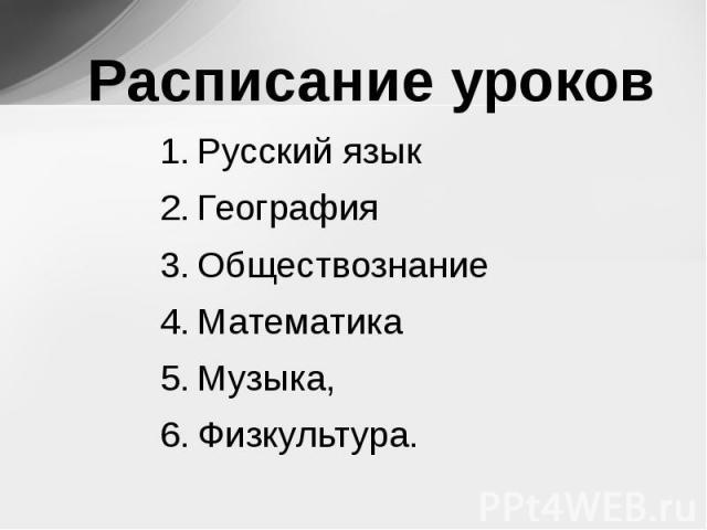 Расписание уроков Русский языкГеографияОбществознаниеМатематика Музыка, Физкультура.