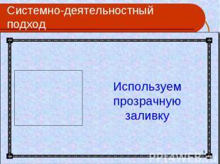 Системно-деятельностный подход Используем прозрачную заливку