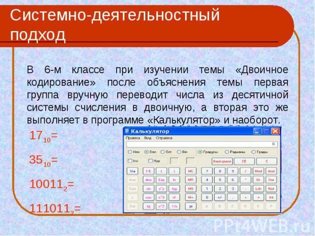 Системно-деятельностный подход В 6-м классе при изучении темы «Двоичное кодирование» после объяснения темы первая группа вручную переводит числа из десятичной системы счисления в двоичную, а вторая это же выполняет в программе «Калькулятор» и наобор…