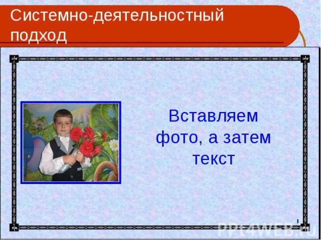 Системно-деятельностный подход Вставляем фото, а затем текст