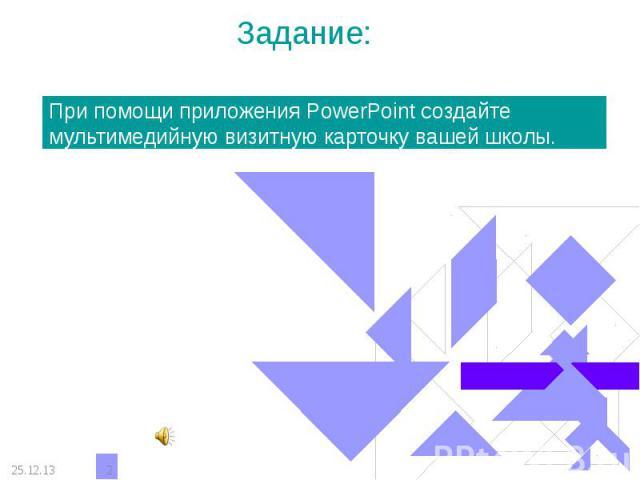 Задание: При помощи приложения PowerPoint создайте мультимедийную визитную карточку вашей школы.