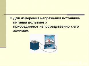 Для измерениянапряжения источника питаниявольтметр присоединяютнепосредственн