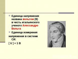 Единица напряжения названа вольтом (В) в честь итальянского ученого Алессандро В