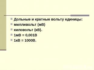 Дольные и кратные вольту единицы:милливольт (мВ)киловольт (кВ).1мВ = 0,001В1кВ =