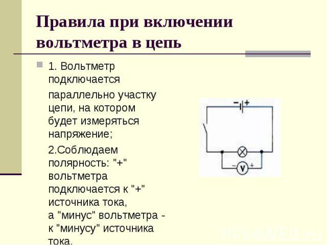 Правила при включении вольтметра в цепь 1. Вольтметр подключается параллельноучастку цепи, на котором будет измеряться напряжение; 2.Соблюдаем полярность: