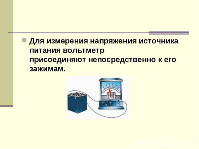 Для измерениянапряжения источника питаниявольтметр присоединяютнепосредственнок его зажимам.