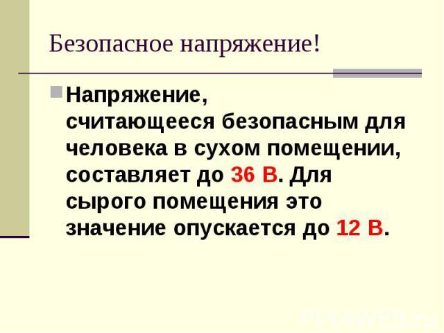 Безопасное напряжение! Напряжение, считающеесябезопаснымдля человека в сухом помещении,составляет до 36 В. Для сырого помещения это значение опускается до 12 В.