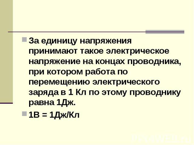 За единицу напряжения принимают такое электрическое напряжение на концах проводника, при котором работа по перемещению электрического заряда в 1 Кл по этому проводнику равна 1Дж.1В = 1Дж/Кл