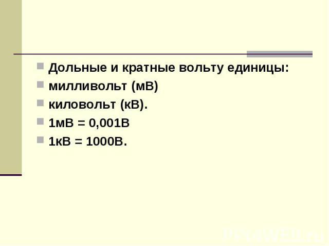 Дольные и кратные вольту единицы:милливольт (мВ)киловольт (кВ).1мВ = 0,001В1кВ = 1000В.