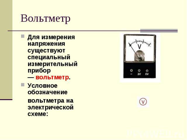 Вольтметр Для измерения напряжения существуют специальный измерительный прибор —вольтметр.Условное обозначение вольтметра на электрической схеме: