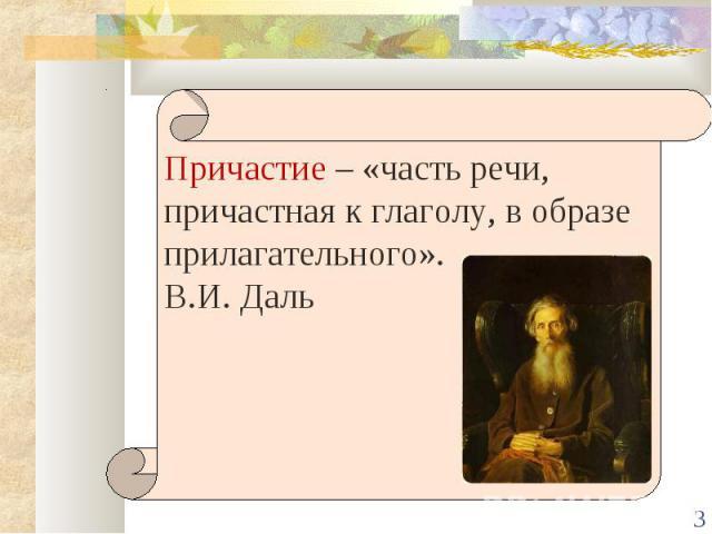 Причастие – «часть речи, причастная к глаголу, в образе прилагательного».В.И. Даль