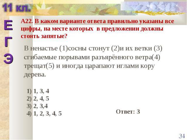А22. В каком варианте ответа правильно указаны все цифры, на месте которых в предложении должны стоять запятые? В ненастье (1)сосны стонут (2)и их ветки (3) сгибаемые порывами разъярённого ветра(4) трещат(5) и иногда царапают иглами кору дерева.1) 1…