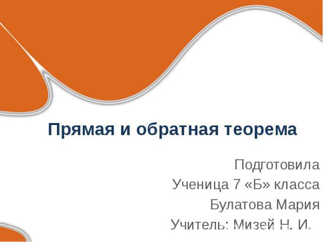 Прямая и обратная теорема ПодготовилаУченица 7 «Б» классаБулатова МарияУчитель: Мизей Н. И.
