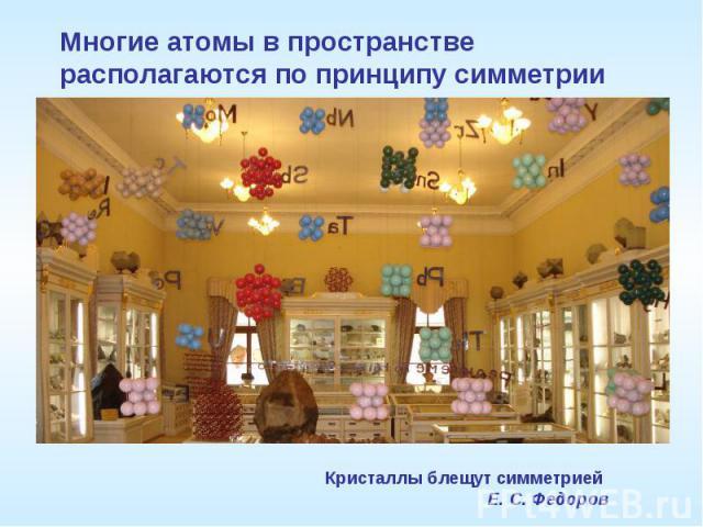 Многие атомы в пространстве располагаются по принципу симметрииКристаллы блещут симметрией Е. С. Федоров