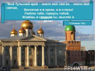 """""""Мой Тульский край – земля моя святая, - земля моя святая, Воспетая и в прозе, и"""