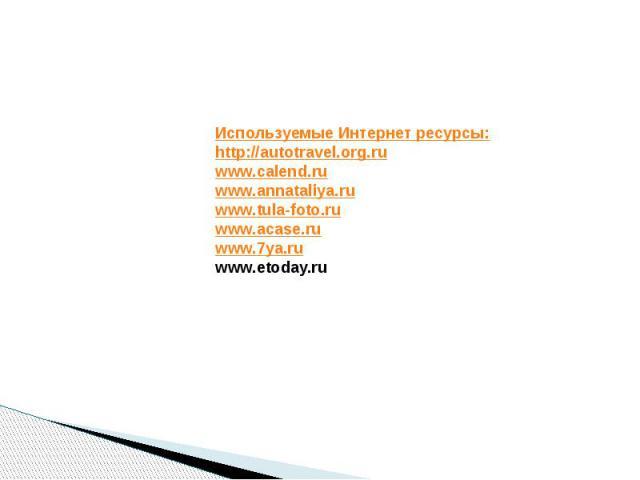 Используемые Интернет ресурсы:http://autotravel.org.ruwww.calend.ruwww.annataliya.ruwww.tula-foto.ruwww.acase.ruwww.7ya.ruwww.etoday.ru