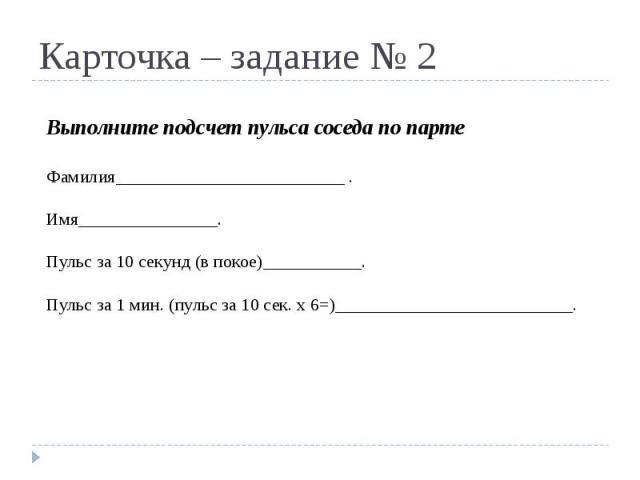 Карточка – задание № 2 Выполните подсчет пульса соседа по партеФамилия .Имя .Пульс за 10 секунд (в покое) .Пульс за 1 мин. (пульс за 10 сек. х 6=) .