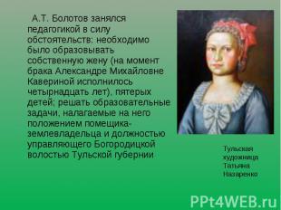 А.Т. Болотов занялся педагогикой в силу обстоятельств: необходимо было образовыв