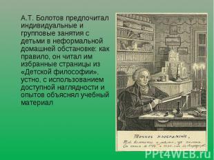 А.Т. Болотов предпочитал индивидуальные и групповые занятия с детьми в неформаль