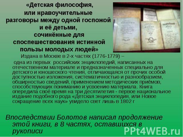 «Детская философия, или нравоучительные разговоры между одной госпожой и её детьми, сочинённые для споспешествования истинной пользы молодых людей» Издана в Москве в 2-х частях (1776-1779) – одна из первых российских энциклопедий, написанных на отеч…