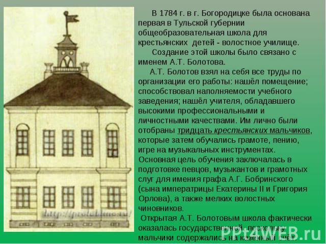 В 1784 г. в г. Богородицке была основана первая в Тульской губернии общеобразовательная школа для крестьянских детей - волостное училище. Создание этой школы было связано с именем А.Т. Болотова. А.Т. Болотов взял на себя все труды по организации его…