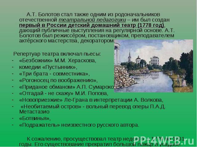 А.Т. Болотов стал также одним из родоначальников отечественной театральной педагогики – им был создан первый в России детский домашний театр (1778 год), дающий публичные выступления на регулярной основе. А.Т. Болотов был режиссёром, постановщиком, п…